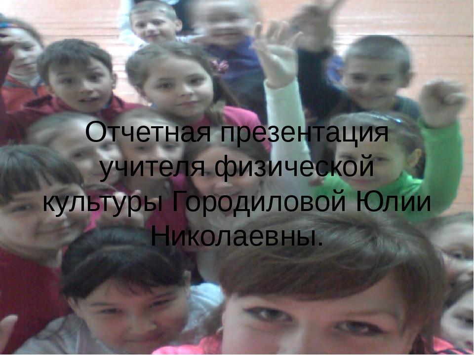 Отчетная презентация учителя физической культуры Городиловой Юлии Николаевны.