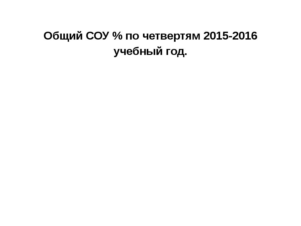 Общий СОУ % по четвертям 2015-2016 учебный год.