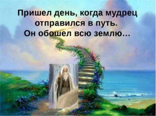 Пришел день, когда мудрец отправился в путь. Он обошел всю землю…