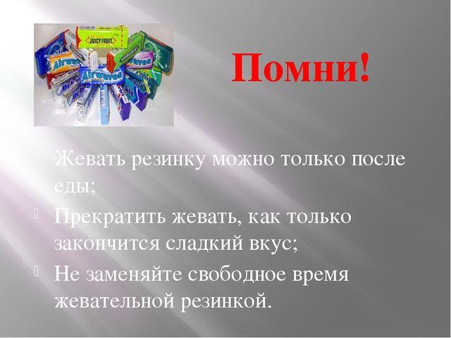 Помни! Жевать резинку можно только после еды; Прекратить жевать, как только з...