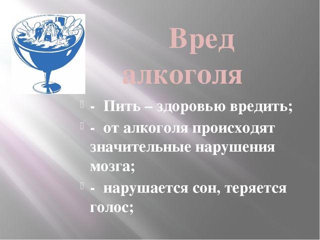Вред алкоголя - Пить – здоровью вредить; - от алкоголя происходят значительн...