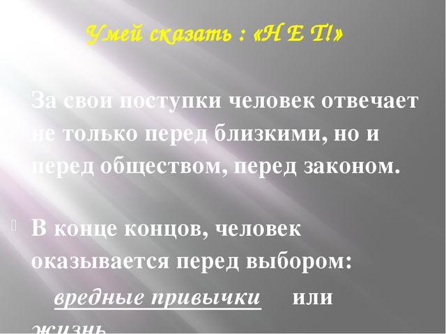 Умей сказать : «Н Е Т!» За свои поступки человек отвечает не только перед бл...