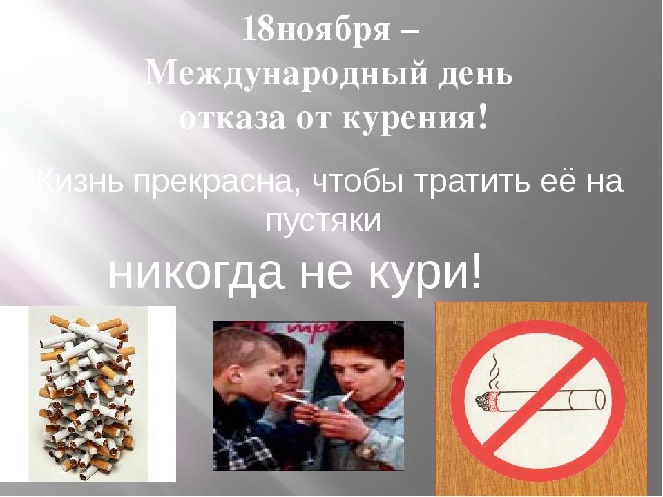 18ноября – Международный день отказа от курения! Жизнь прекрасна, чтобы трати...