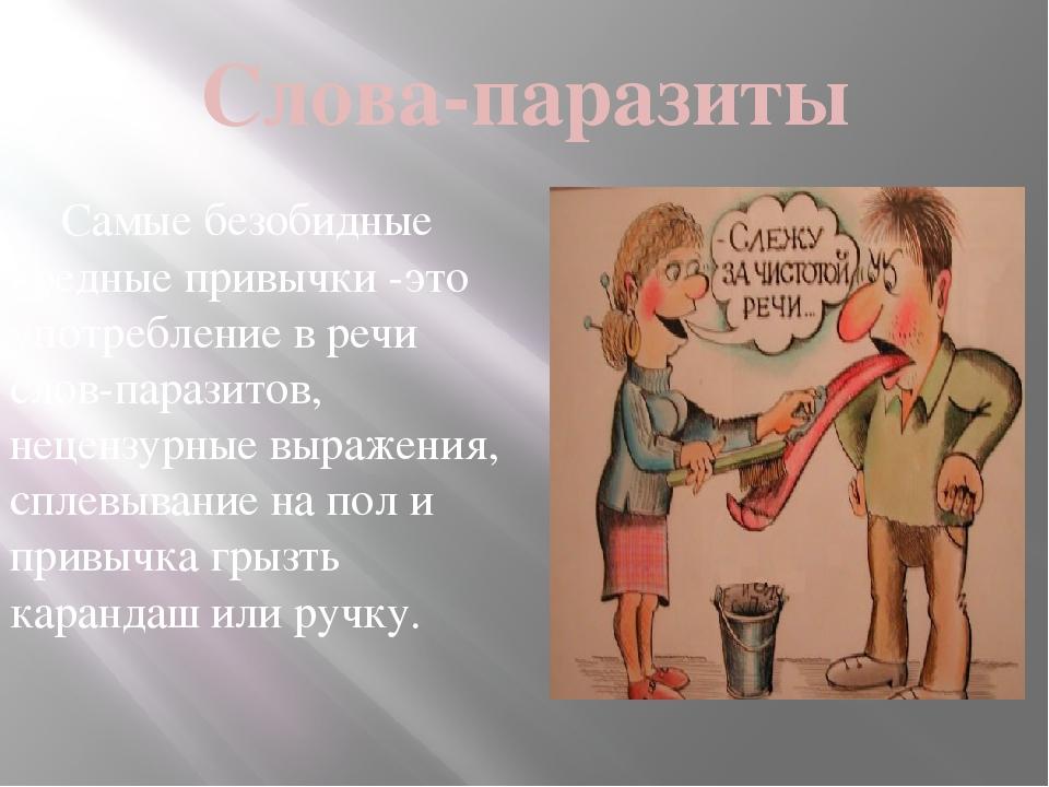 Слова-паразиты Самые безобидные вредные привычки -это употребление в речи сло...