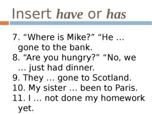 """Insert have or has 7. """"Where is Mike?"""" """"He … gone to the bank. 8. """"Are you hu"""