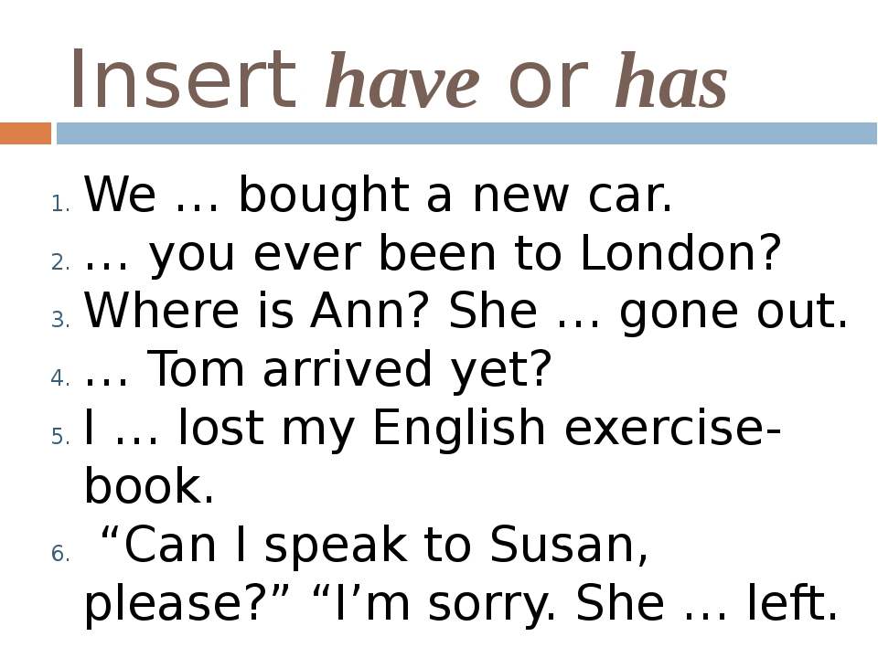 Insert have or has We … bought a new car. … you ever been to London? Where is...