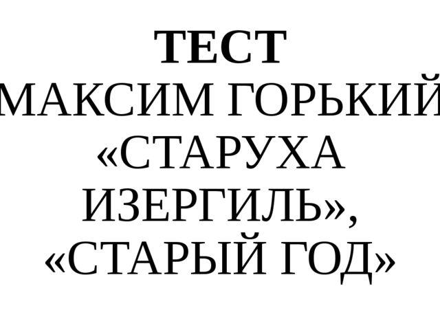 ТЕСТ МАКСИМ ГОРЬКИЙ «СТАРУХА ИЗЕРГИЛЬ», «СТАРЫЙ ГОД»
