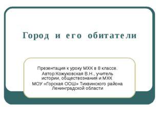 Город и его обитатели Презентация к уроку МХК в 8 классе. Автор:Кожуховская В