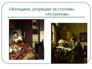 «Женщина, уснувшая за столом». «Астроном».