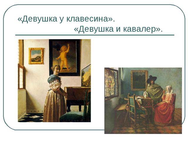 «Девушка у клавесина». «Девушка и кавалер».