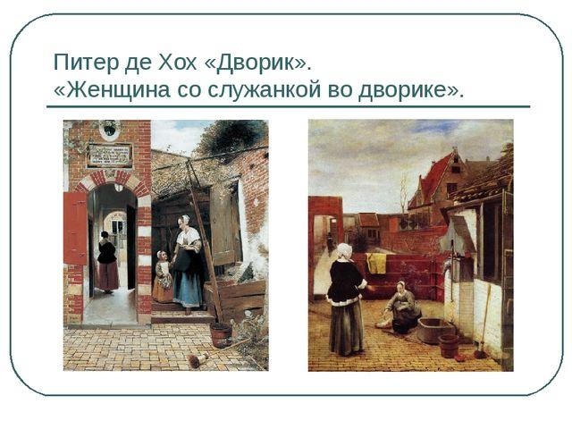 Питер де Хох «Дворик». «Женщина со служанкой во дворике».