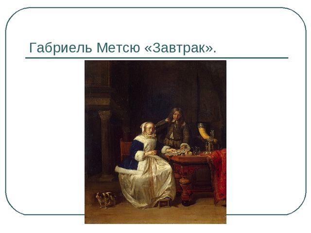 Габриель Метсю «Завтрак».
