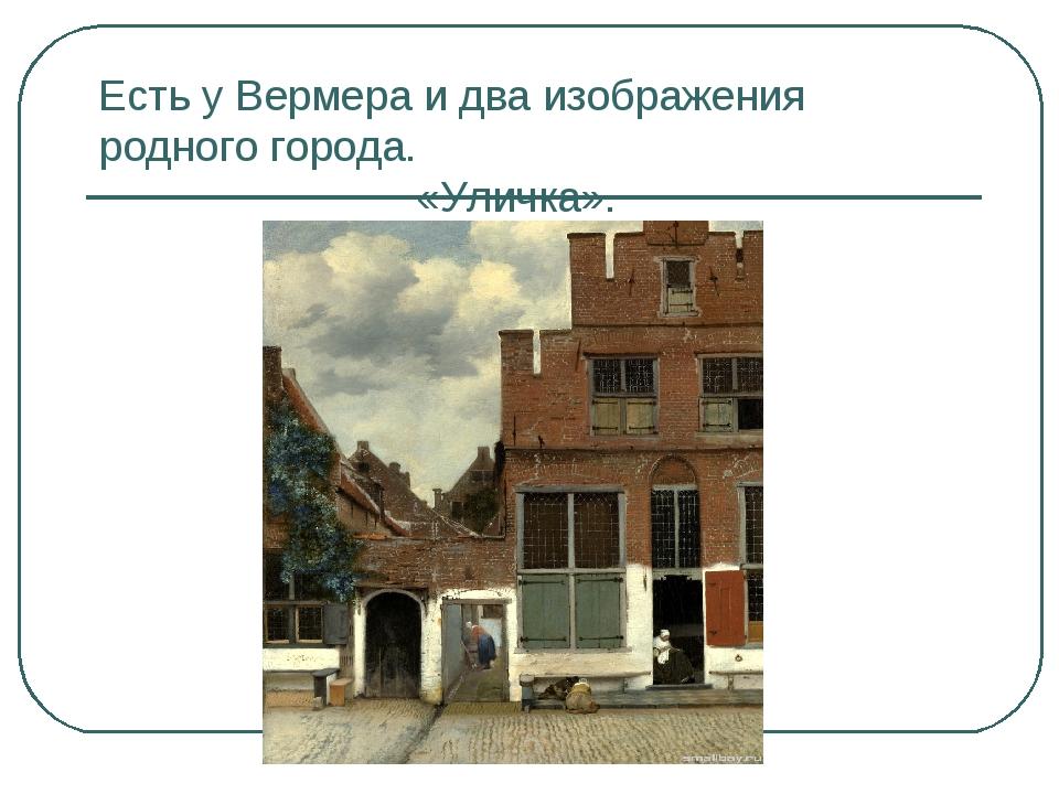 Есть у Вермера и два изображения родного города. «Уличка».