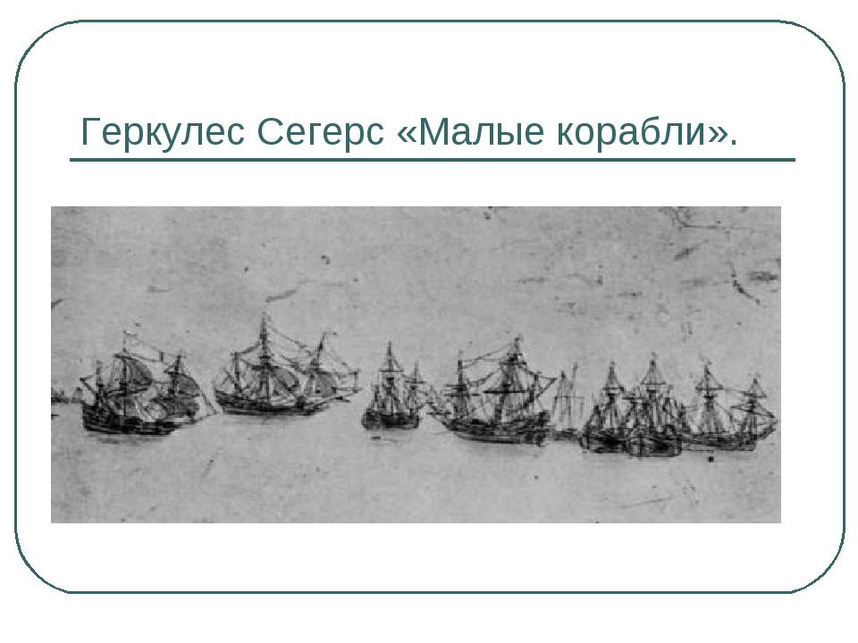 Геркулес Сегерс «Малые корабли».