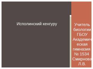 Исполинский кенгуру Учитель биологии ГБОУ Академическая гимназия № 1534 Смирн