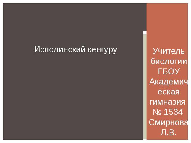 Исполинский кенгуру Учитель биологии ГБОУ Академическая гимназия № 1534 Смирн...