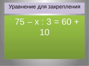 Уравнение для закрепления 75 – х : 3 = 60 + 10