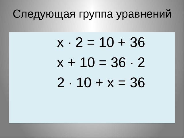 Следующая группа уравнений х ∙ 2 = 10 + 36 х + 10 = 36 ∙ 2 2 ∙ 10 + х = 36