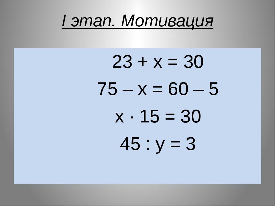 I этап. Мотивация 23 + х = 30 75 – х = 60 – 5 х ∙ 15 = 30 45 : у = 3