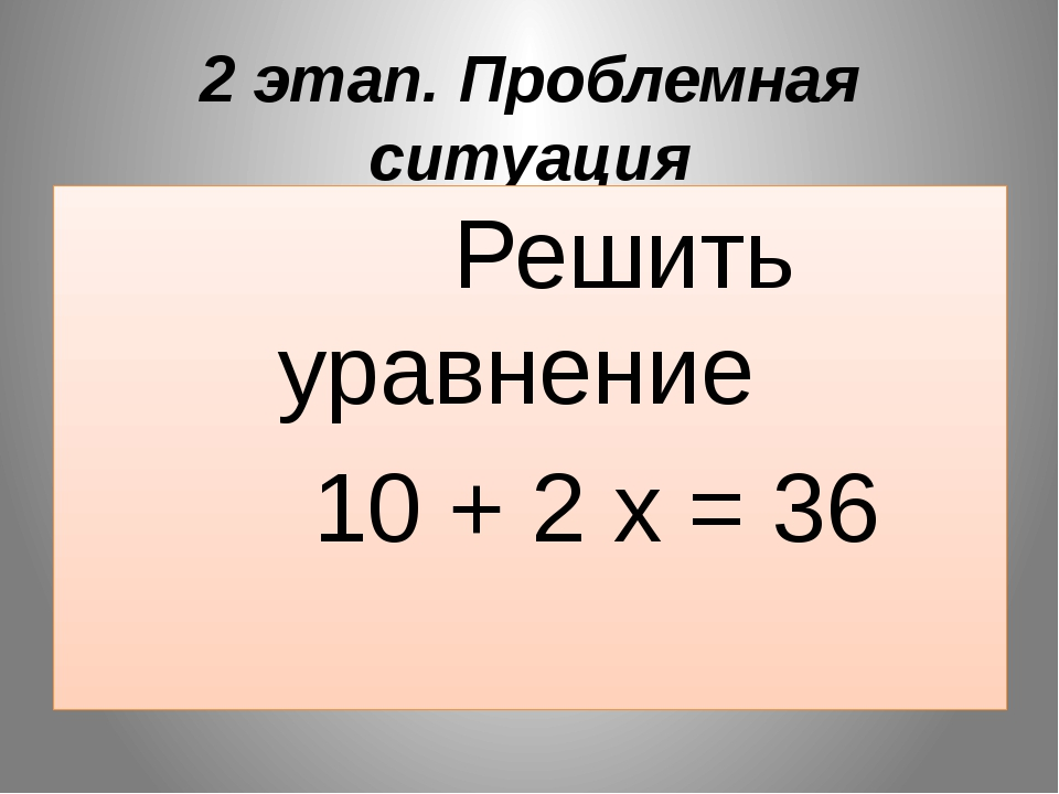 2 этап. Проблемная ситуация Решить уравнение 10 + 2 х = 36