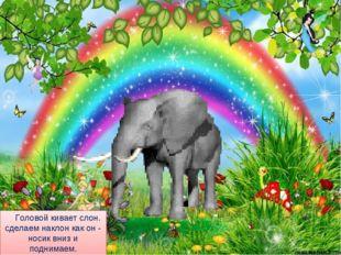 Головой кивает слон. сделаем наклон как он - носик вниз и поднимаем. шею, п