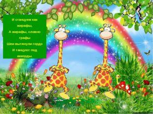 И станцуем как жирафы, А жирафы, словно графы Шеи вытянули гордо И танцуют по