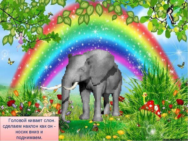 Головой кивает слон. сделаем наклон как он - носик вниз и поднимаем. шею, п...