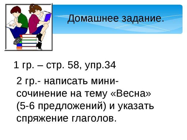 Домашнее задание. 1 гр. – стр. 58, упр.34 2 гр.- написать мини-сочинение на т...