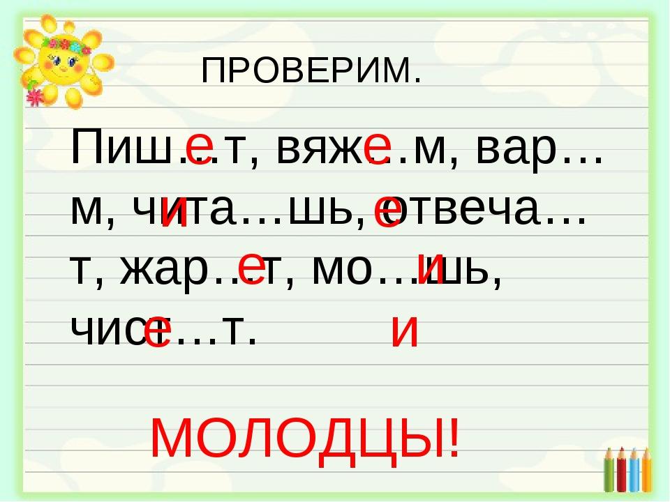Пиш…т, вяж…м, вар…м, чита…шь, отвеча…т, жар…т, мо…шь, чист…т. е е и е е и е и...