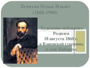 Левитан Исаак Ильич (1860-1900) Художник-пейзажист Родился 18 августа 1860 г.
