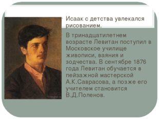 Исаак с детства увлекался рисованием. В тринадцатилетнем возрасте Левитан пос