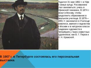 Родился 31 мая 1862 г. в Уфе в семье купца. Рисованием стал заниматься, учась