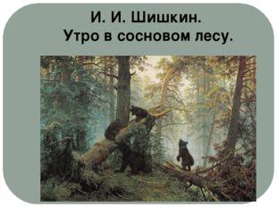 И. И. Шишкин. Утро в сосновом лесу.