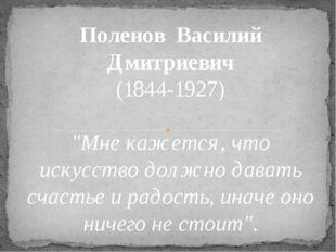 """ПоленовВасилий Дмитриевич (1844-1927) """"Мне кажется, что искусство должно да"""