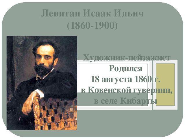 Левитан Исаак Ильич (1860-1900) Художник-пейзажист Родился 18 августа 1860 г....