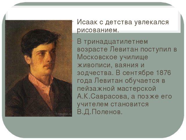 Исаак с детства увлекался рисованием. В тринадцатилетнем возрасте Левитан пос...