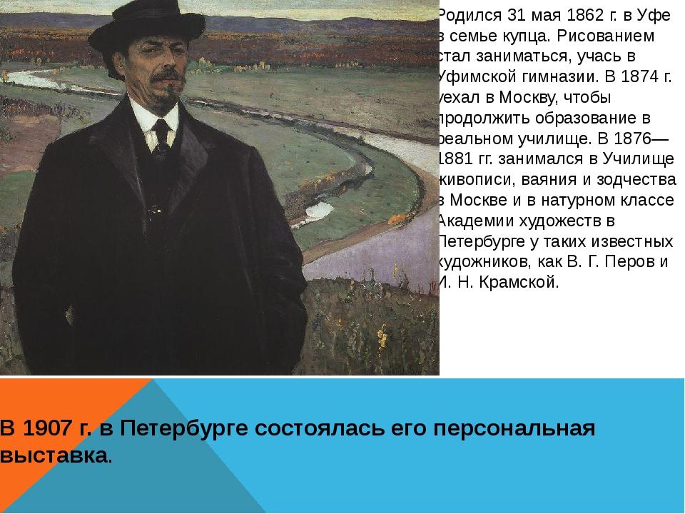 Родился 31 мая 1862 г. в Уфе в семье купца. Рисованием стал заниматься, учась...