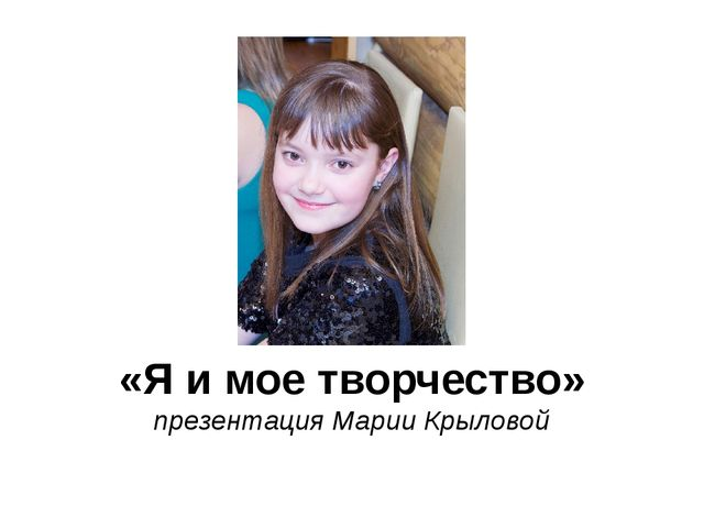 «Я и мое творчество» презентация Марии Крыловой