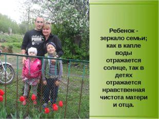 Ребенок - зеркало семьи; как в капле воды отражается солнце, так в детях отра