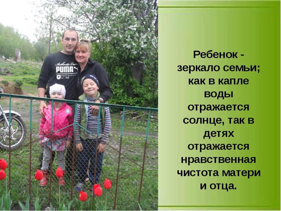 Ребенок - зеркало семьи; как в капле воды отражается солнце, так в детях отра...