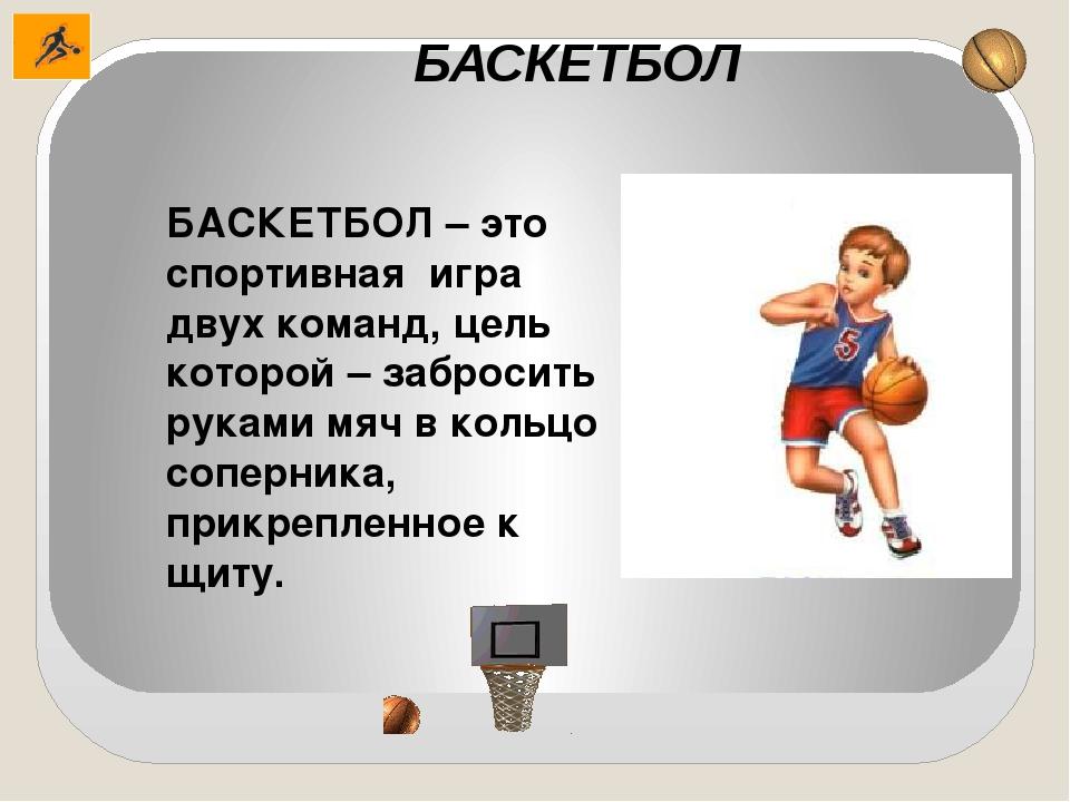 БАСКЕТБОЛ БАСКЕТБОЛ – это спортивная игра двух команд, цель которой – заброси...