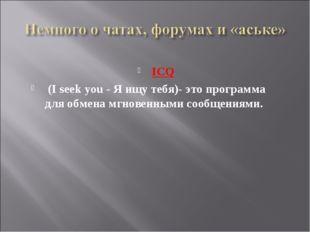 ICQ (I seek you - Я ищу тебя)- это программа для обмена мгновенными сообщения