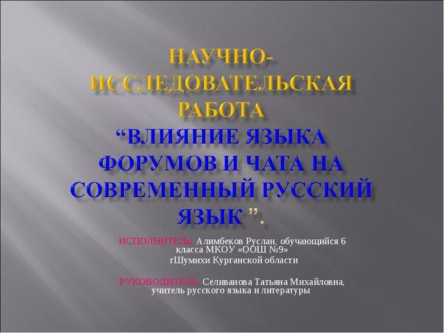 ИСПОЛНИТЕЛь: Алимбеков Руслан, обучающийся 6 класса МКОУ «ООШ №9» гШумихи Кур...