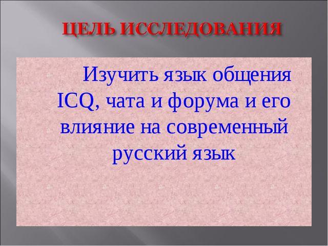 Изучить язык общения ICQ, чата и форума и его влияние на современный русский...