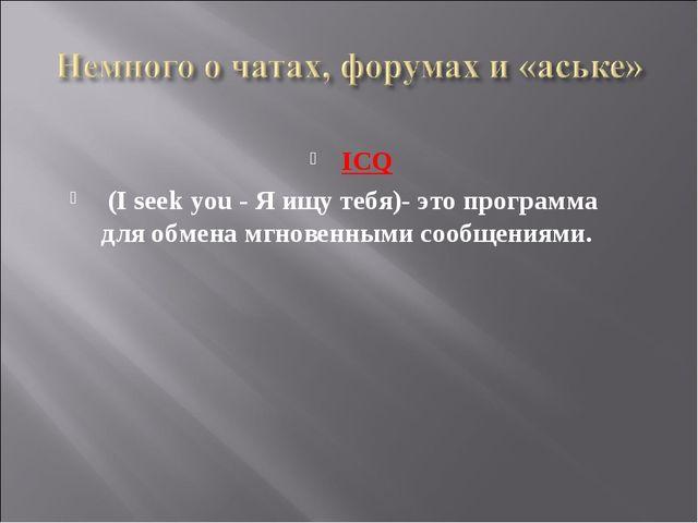 ICQ (I seek you - Я ищу тебя)- это программа для обмена мгновенными сообщения...