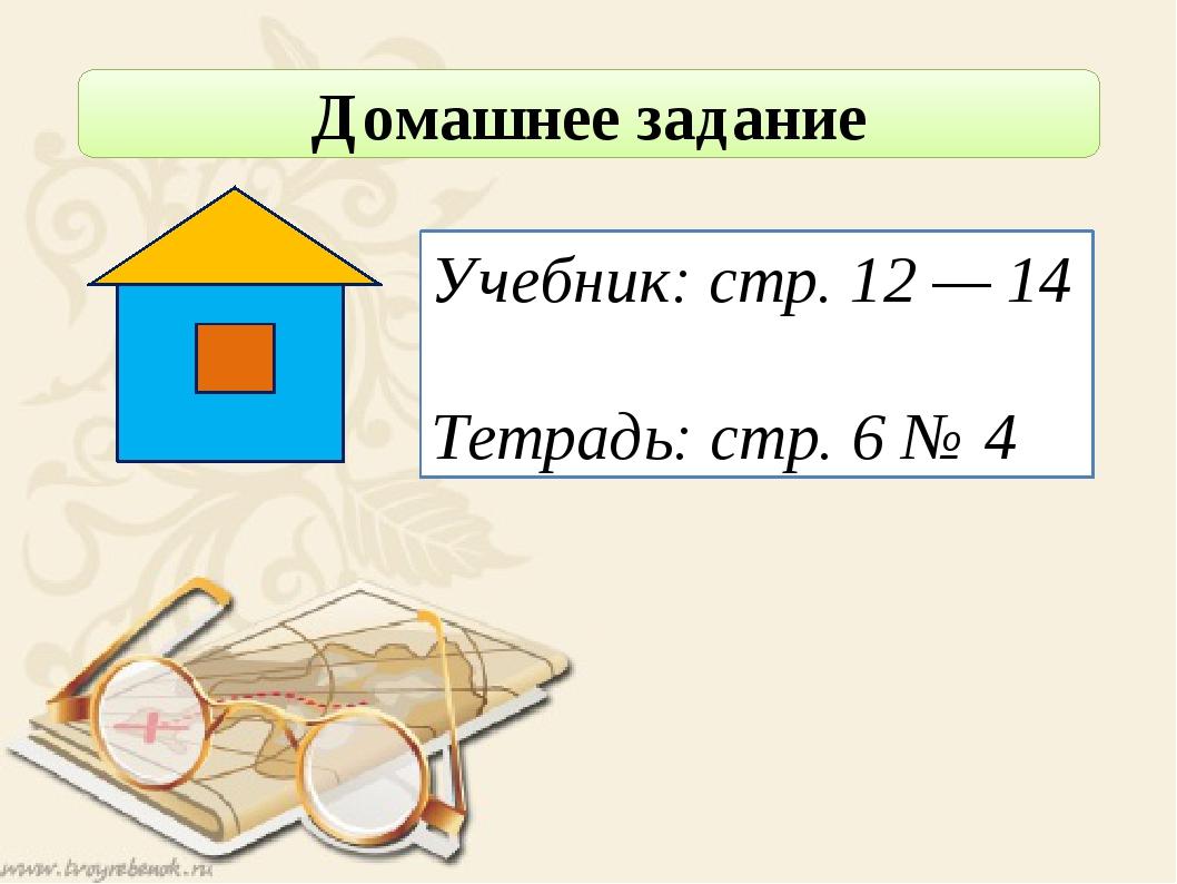 Домашнее задание Учебник: стр. 12 — 14 Тетрадь: стр. 6 № 4
