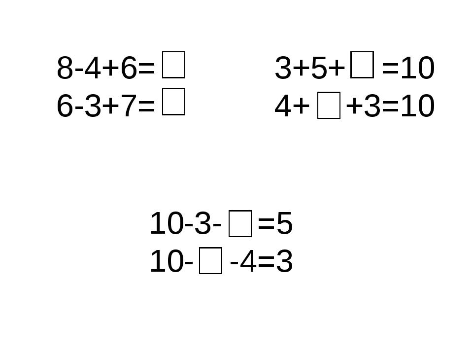 8-4+6= 6-3+7= 3+5+ =10 4+ +3=10 10-3- =5 10- -4=3