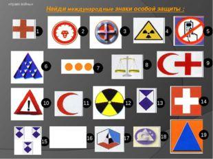 «право войны» Найди международные знаки особой защиты : 1 6 11 16 2 7 12 17 1