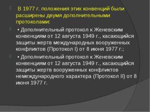 В 1977 г. положения этих конвенций были расширены двумя дополнительными прот