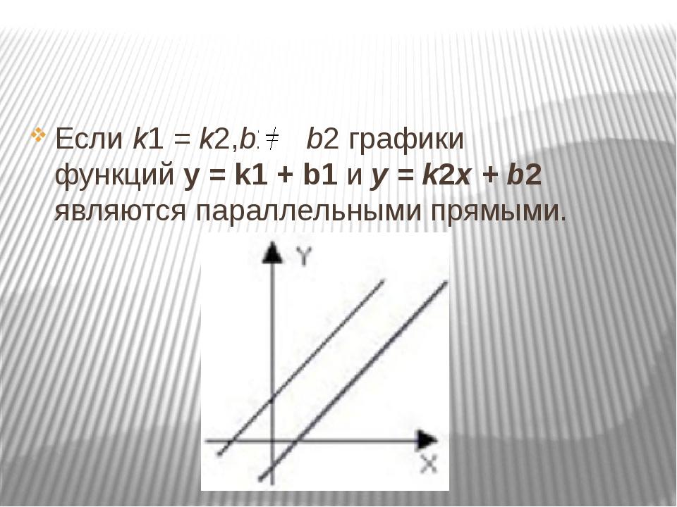 Еслиk1= k2,b1 b2графики функцийy = k1+ b1иy = k2x + b2 являются п...